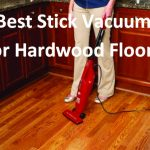 Best Stick Vacuum for Hardwood Floors – Why, Who and Which?