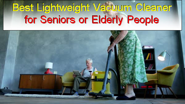 Best Lightweight Vacuum Cleaner For Seniors Or Elderly